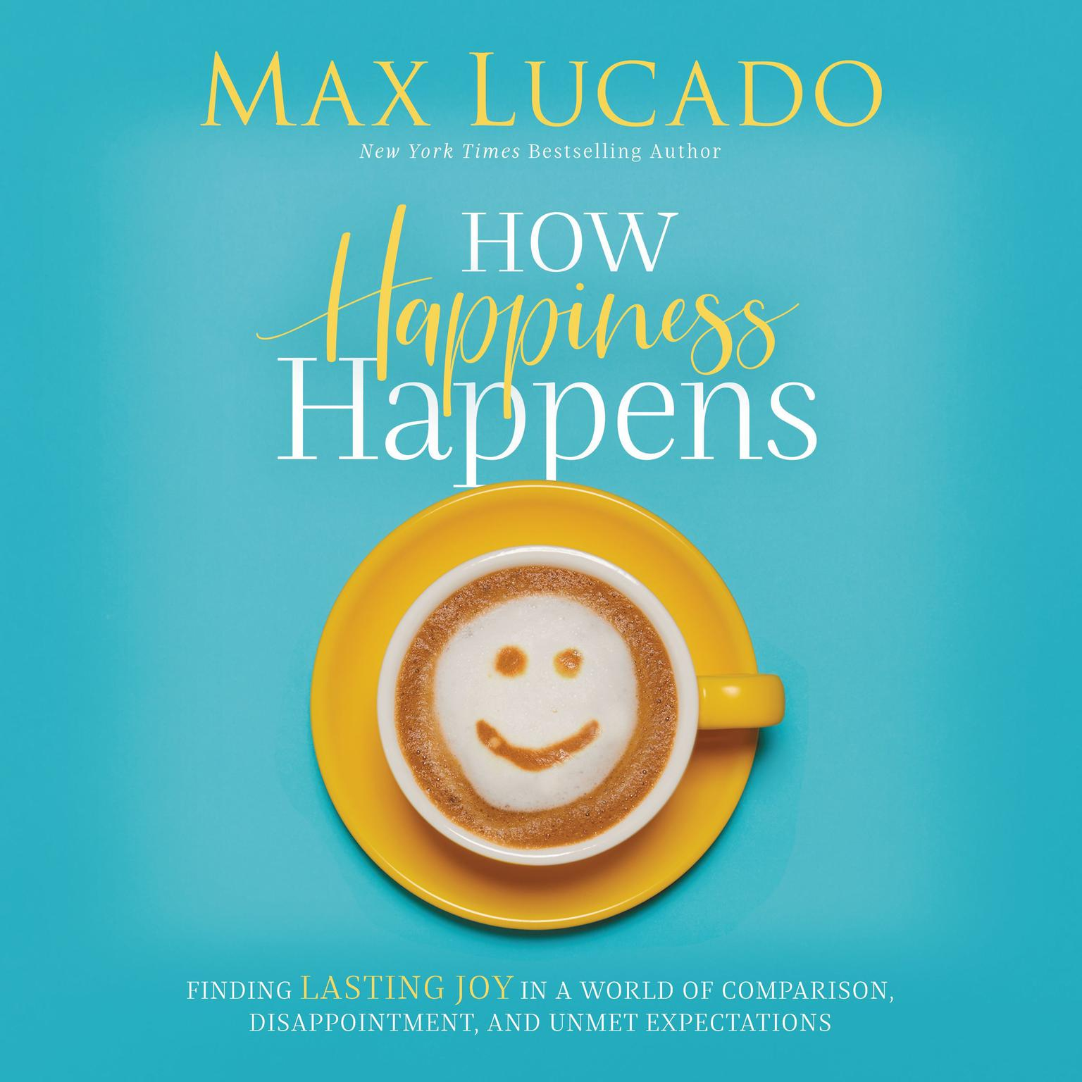 Printable How Happiness Happens: Finding Lasting Joy in a World of Comparison, Disappointment, and Unmet Expectations Audiobook Cover Art
