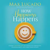 How Happiness Happens: Finding Lasting Joy in a World of Comparison, Disappointment, and Unmet Expectations Audiobook, by Max Lucado