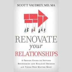 Renovate Your Relationships: A Proven Guide to Setting Boundaries and Building Bridges with Those Who Matter Most Audiobook, by Scott Vaudrey, MD, Scott Vaudrey