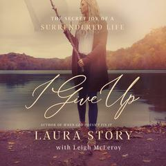 I Give Up: The Secret Joy of a Surrendered Life Audiobook, by Laura Story, Leigh McLeroy