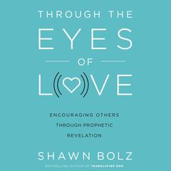 Through the Eyes of Love: Encouraging Others Through Prophetic Revelation Audiobook, by Shawn Bolz