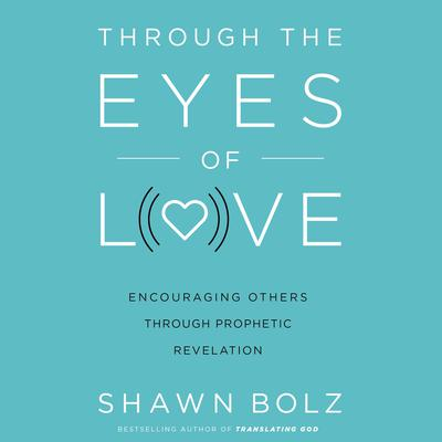 Through the Eyes of Love: Encouraging Others Through Prophetic Revelation Audiobook, by