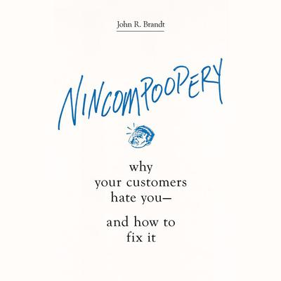 Nincompoopery: Why Your Customers Hate You--and How to Fix It Audiobook, by John R. Brandt