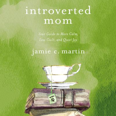 Introverted Mom: Your Guide to More Calm, Less Guilt, and Quiet Joy Audiobook, by Jamie C. Martin