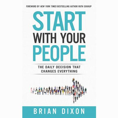 Start with Your People: The Daily Decision that Changes Everything Audiobook, by
