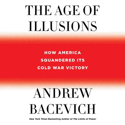The Age of Illusions: How America Squandered Its Cold War Victory Audiobook, by Andrew Bacevich