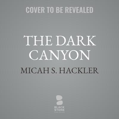 The Dark Canyon Audiobook, by Micah S. Hackler