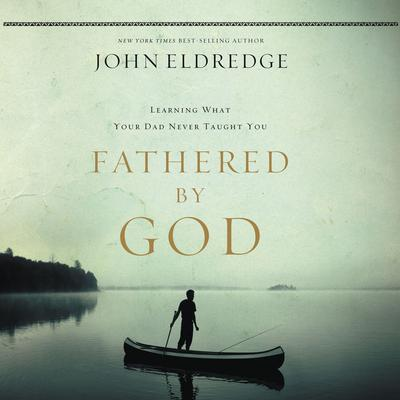 Fathered by God: Learning What Your Dad Could Never Teach You Audiobook, by John Eldredge