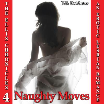 Naughty Moves: An Erotic Lesbian Romance (The Ellis Chronicles - book 4) Audiobook, by T.E. Robbens