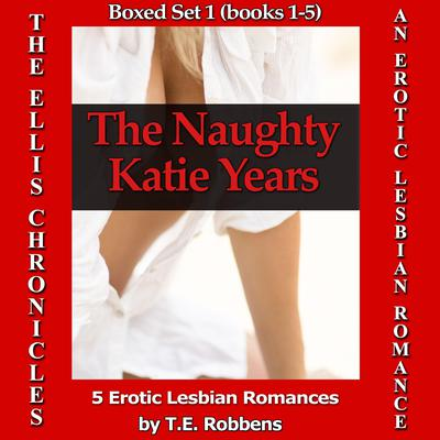 The Naughty Katie Years: An Erotic Lesbian Romance - Five Box Set (The Ellis Chronicles) Audiobook, by T.E. Robbens