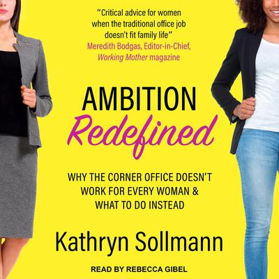 Ambition Redefined: Why the Corner Office Doesnt Work for Every Woman & What to Do Instead Audiobook, by Kathryn Sollman