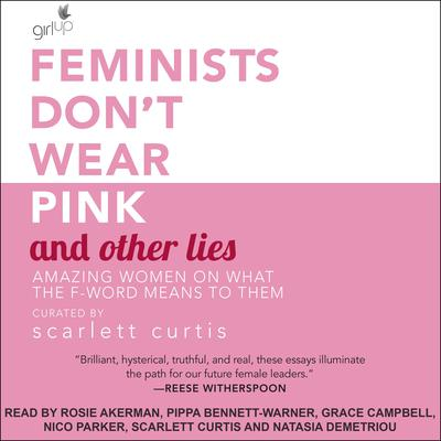 Feminists Dont Wear Pink and Other Lies: Amazing Women on What the F-Word Means to Them Audiobook, by Author Info Added Soon