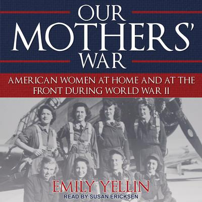 Our Mothers War: American Women at Home and at the Front During World War II Audiobook, by Emily Yellin