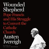 Wounded Shepherd: Pope Francis and His Struggle to Convert the Catholic Church Audiobook, by Austen Ivereigh
