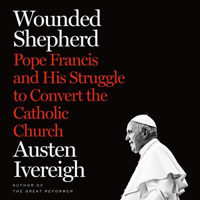 Wounded Shepherd: Pope Francis and His Struggle to Convert the Catholic Church Audiobook, by