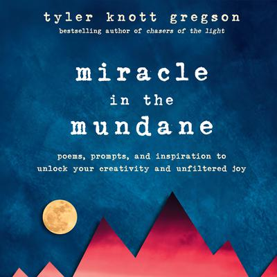 Miracle in the Mundane: Poems, Prompts, and Inspiration to Unlock Your Creativity and Unfiltered Joy Audiobook, by Tyler Knott Gregson