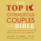 The Top 10 Most Outrageous Couples of the Bible: And How Their Stories Can Revolutionize Your Marriage Audiobook, by David Clarke