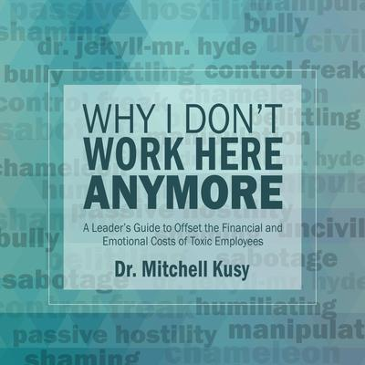 Why I Dont Work Here Anymore: A Leader's Guide to Offset the Financial and Emotional Costs of Toxic Employees Audiobook, by Mitchell Kusy
