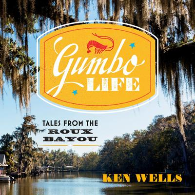 Gumbo Life: Tales from the Roux Bayou Audiobook, by Ken Wells