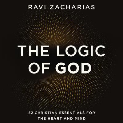 The Logic of God: 52 Christian Essentials for the Heart and Mind Audiobook, by Ravi Zacharias