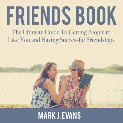 Friends Book: The Ultimate Guide To Getting People to Like You and Having Successful Friendships Audiobook, by Mark J. Evans