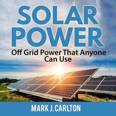 Solar Power: Off Grid Power That Anyone Can Use Audiobook, by Mark J. Carlton