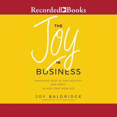 The Joy in Business: Innovative Ideas to Find Positivity (and Profit) in Your Daily Work Life Audiobook, by Joy Baldridge