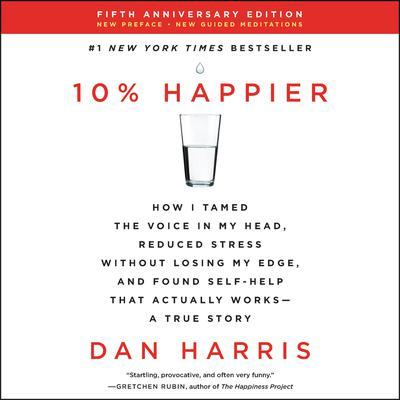 10% Happier Revised Edition: How I Tamed the Voice in My Head, Reduced Stress Without Losing My Edge, and Found Self-Help That Actually Works--A True Story Audiobook, by Dan Harris