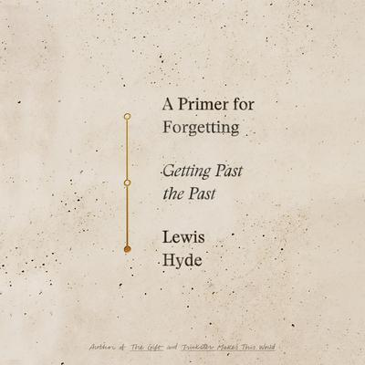 A Primer For Forgetting: Getting Past the Past Audiobook, by Lewis Hyde