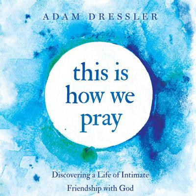 This is How We Pray: Discovering a Life of Intimate Friendship With God Audiobook, by Adam Dressler