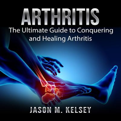 Arthritis: The Ultimate Guide to Conquering and Healing Arthritis Audiobook, by Jason M. Kelsey