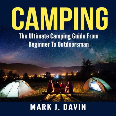 Camping: The Ultimate Camping Guide From Beginner To Outdoorsman Audiobook, by Mark J. Davin