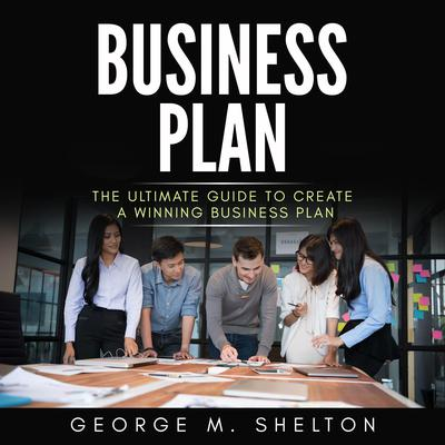 Business Plan: The Ultimate Guide To Create A Winning Business Plan Audiobook, by George M. Shelton