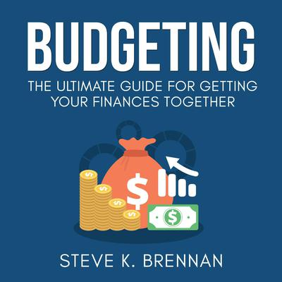 Budgeting: The Ultimate Guide for Getting Your Finances Together Audiobook, by Steve K. Brennan