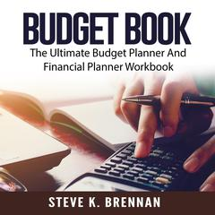 Budget Book: The Ultimate Budget Planner And Financial Planner Workbook Audiobook, by Steve K. Brennan