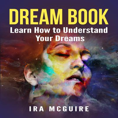 Dream Book:  Learn How to Understand Your Dreams Audiobook, by Ira McGuire