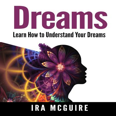 Dreams: The Ultimate Guide to Understanding the Dreams You Dream Audiobook, by Ira McGuire