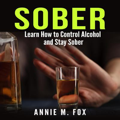 Sober: Learn How to Control Alcohol and Stay Sober Audiobook, by Annie M. Fox