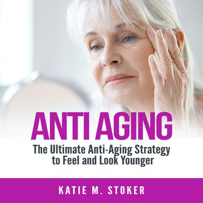 Anti Aging: The Ultimate Anti-Aging Strategy to Feel and Look Younger Audiobook, by Katie M. Stoker