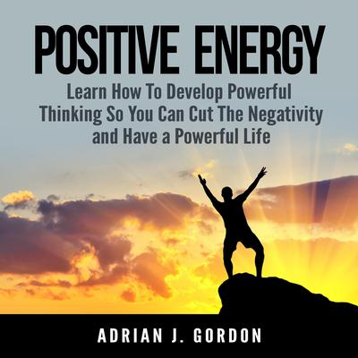 Positive Energy: Learn How To Develop Powerful Thinking So You Can Cut The Negativity and Have a Powerful Life Audiobook, by Adrian J. Gordon