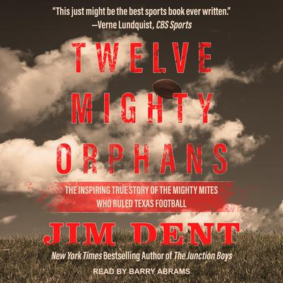 Twelve Mighty Orphans: The Inspiring True Story of the Mighty Mites Who Ruled Texas Football Audiobook, by Jim Dent