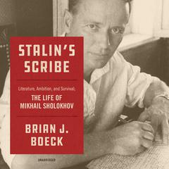 Stalin's Scribe: Literature, Ambition, and Survival;  The Life of Mikhail Sholokhov Audiobook, by Brian J. Boeck