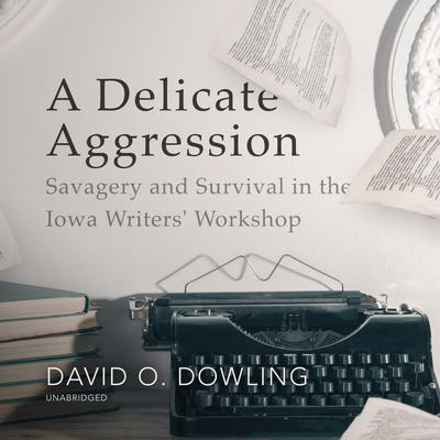 A Delicate Aggression: Savagery and Survival in the Iowa Writers' Workshop Audiobook, by David O. Dowling