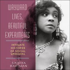 Wayward Lives, Beautiful Experiments: Intimate Histories of Social Upheaval Audiobook, by Saidiya Hartman