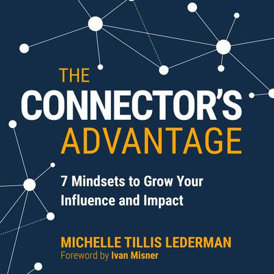 The Connectors Advantage: 7 Mindsets to Grow Your Influence and Impact Audiobook, by Michelle Tillis Lederman