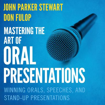 Mastering the Art of Oral Presentations: Winning Orals, Speeches, and Stand-Up Presentations Audiobook, by John Parker Stewart