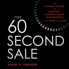 The 60 Second Sale: The Ultimate System for Building Lifelong Client Relationships in the Blink of an Eye Audiobook, by David V. Lorenzo
