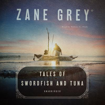Tales of Swordfish and Tuna Audiobook, by Zane Grey