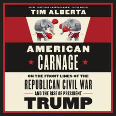 American Carnage: On the Front Lines of the Republican Civil War and the Rise of President Trump Audiobook, by