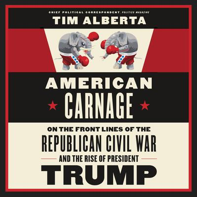 American Carnage: On the Front Lines of the Republican Civil War and the Rise of President Trump Audiobook, by Tim Alberta